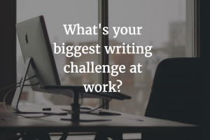 What's Your Biggest Workplace Writing Challenge?