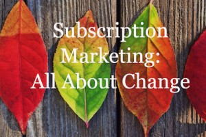 Subscription Marketing: All About Change