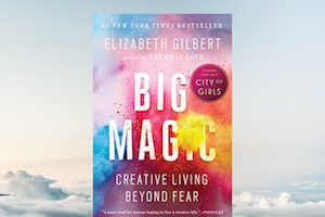 Thoughts on the Creative Life: Big Magic by Elizabeth Gilbert