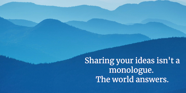 """Image of blue hills receding into distance, with words """"Sharing your ideas isn't a monologue. The world answers."""""""